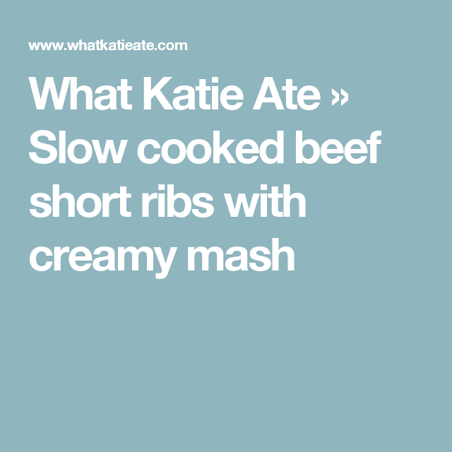What Katie Ate » Slow cooked beef short ribs with creamy mash