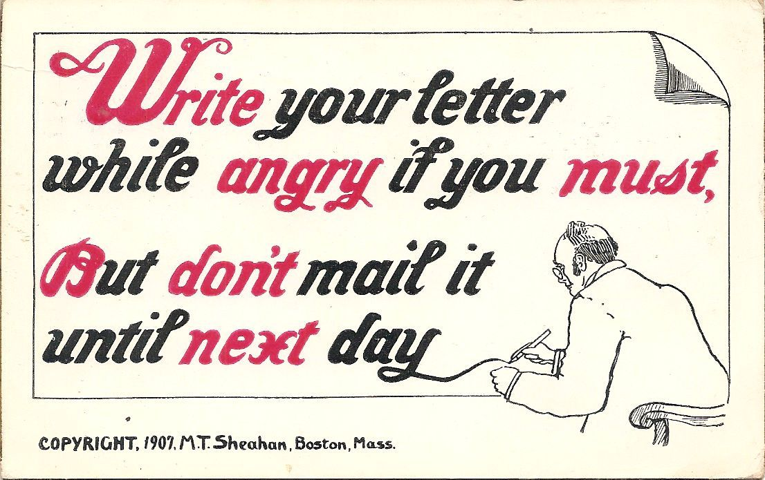"""Write your letter while angry if you must, but don't mail it until next day.""  Found in a postcard album at the Santa Rosa, California, flea market."