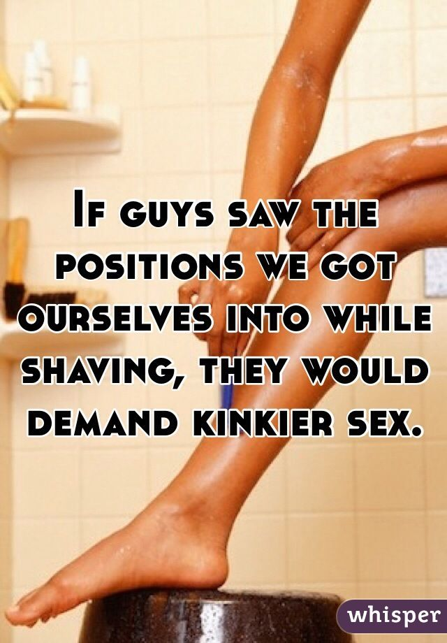 If guys saw the positions we got ourselves into while shaving, they would demand kinkier sex.