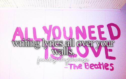 writing lyrics all over your walls.