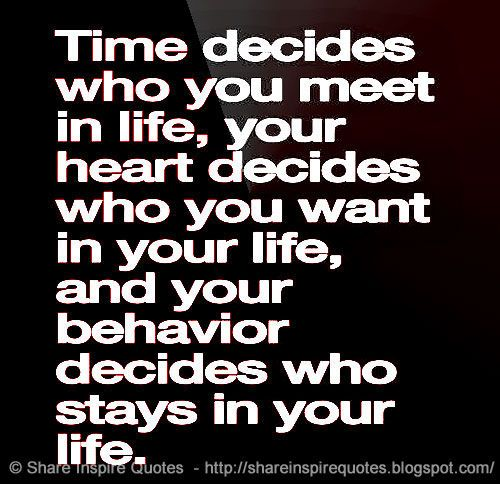 Time decides who you meet in life, your heart decides who you want in you life and your behavior decides who stays in your life. on imgfave
