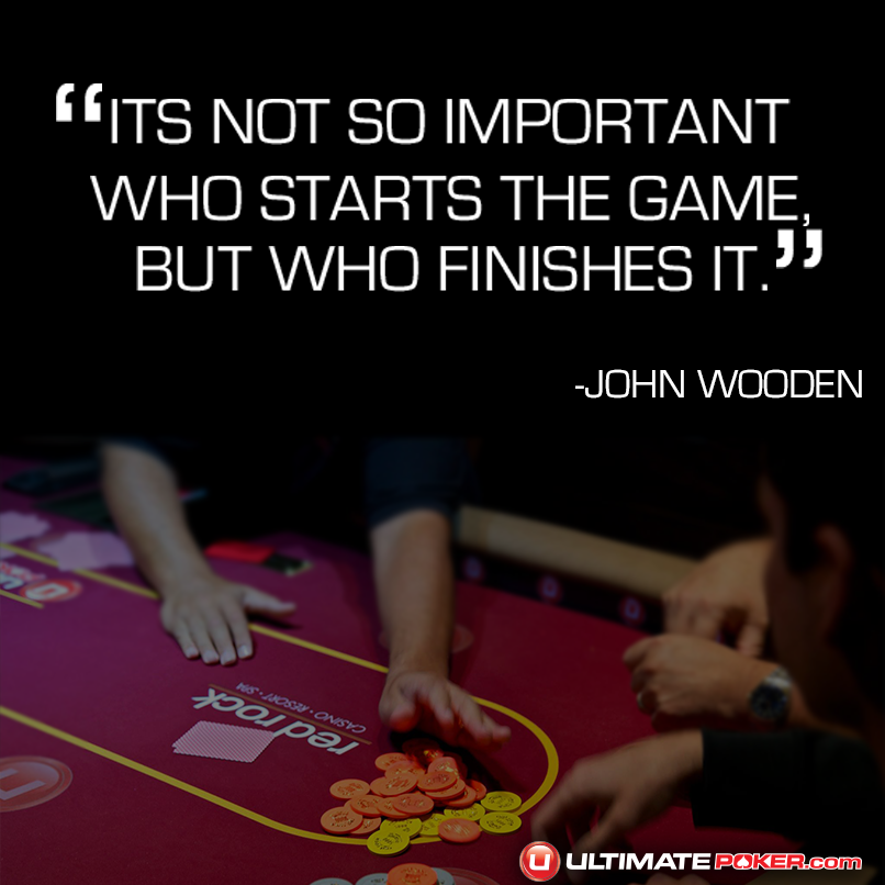 Its not so important who starts the game, but who finishes it. -John Wooden  www.ultimatepoker.com