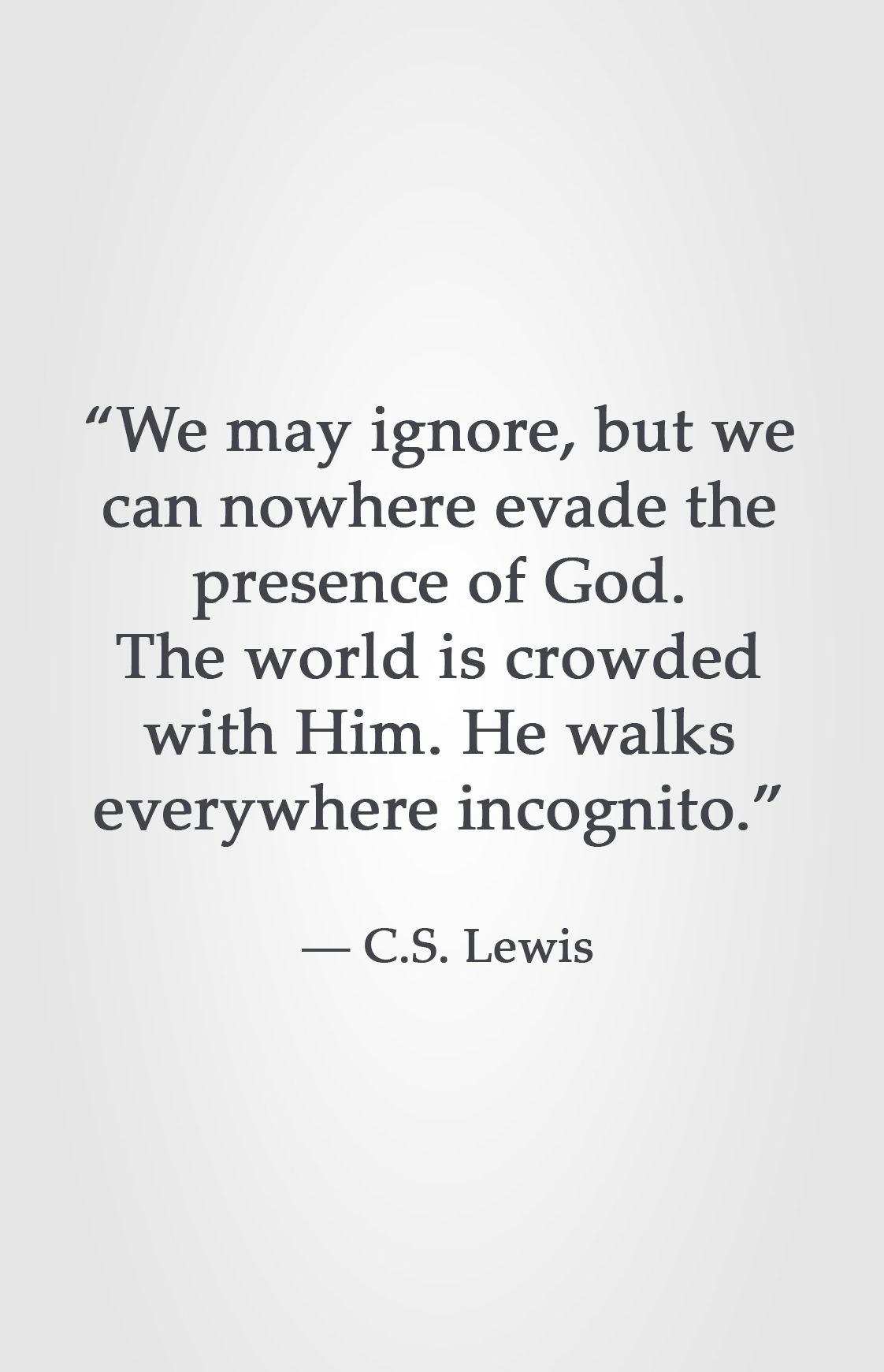 We May Ignore But We Can Nowhere Evade The Presence Of God The World Is Crowded With Him He Walks Everywhere Incognito Cs Lewis Quotes Bible Quotes Words