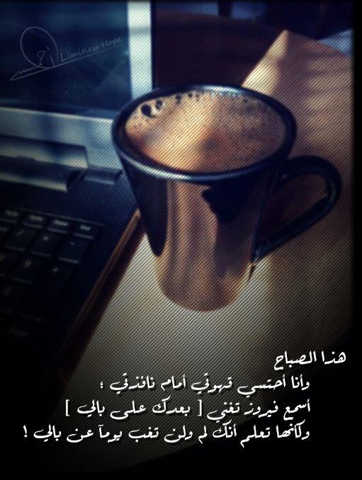 هذا الصباح وانا احتسي قهوتي انام نافذتي اسمع فيروز تغني بعدك ع بالي وكأنها تعلم انك لم ولن تغيب عن بالي يوما My Coffee Love In Arabic Cool Words
