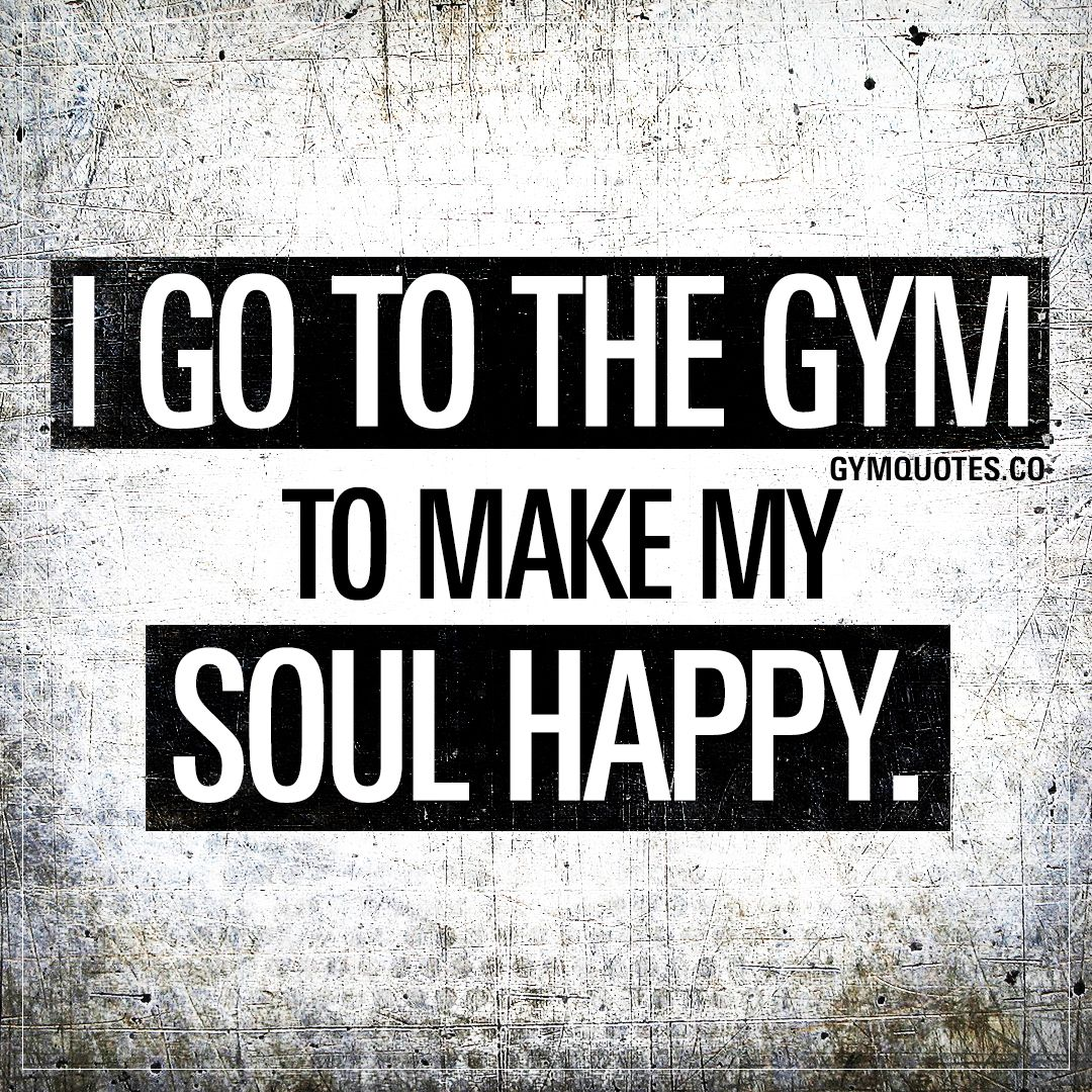I Go To The Gym To Make My Soul Happy Funny Gym Quotes Motivational Quotes For Working Out Fitness Motivation Quotes