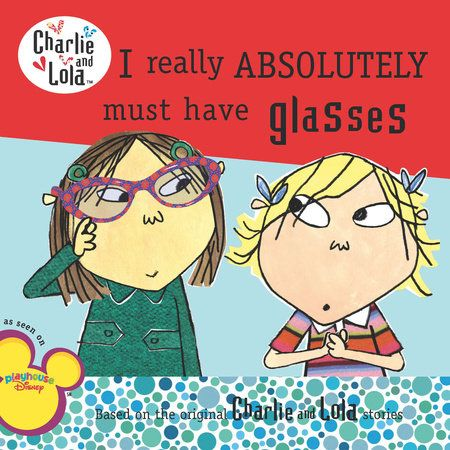 Lola is going to the optician. She has decided that she absolutely MUST haveglasses. Charlie says, ?You?ll only get glasses if you really, really needthem.? But Lola says, ?I really DO need them, Charlie.?
