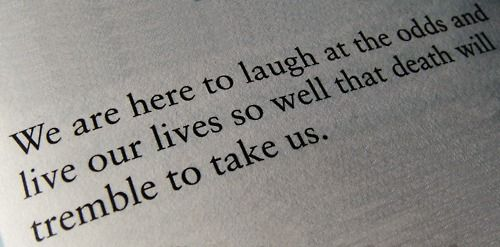 We Are Here To Laugh At The Odds And Live Our Lives So Well That