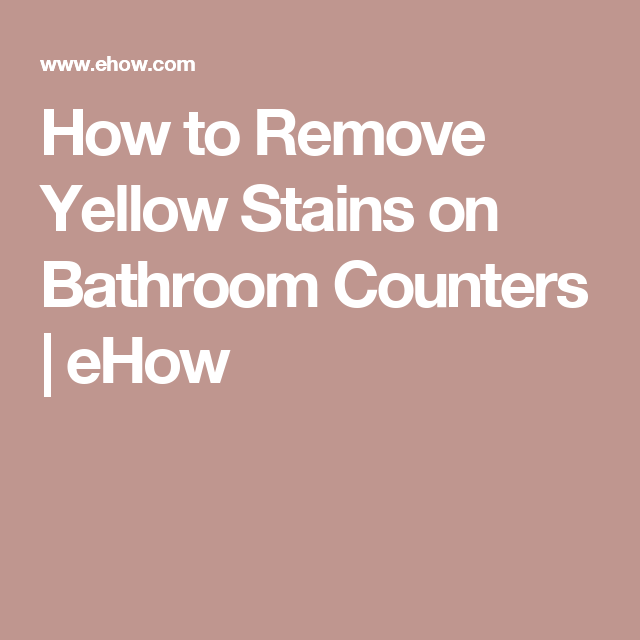 How to Remove Yellow Stains on Bathroom Counters | Remove ...