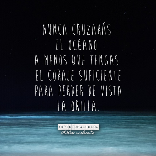 """""""You can never cross the ocean unless you have the courage to lose sight of the shore."""" ~ Christopher Columbus  @ElCaminoBonito"""