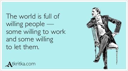 The world is full of  willing people —  some willing to work  and some willing  to let them.