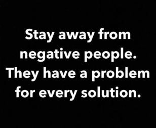 stay away from negative people they have a problem for every solution
