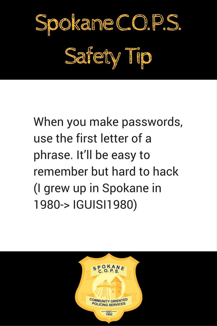 Use this strategy when you create computer passwords to make them more difficult to hack.  For more crime prevention an safety tips visit http://www.spokanecops.org/blog