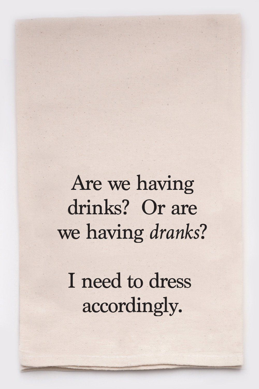 Are We Having Drinks Or Dranks I Need To Dress Accordingly In 2021 Funny Tea Towels Alcohol Quotes Alcohol Quotes Funny