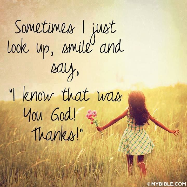 Sometimes i just look up, smile and say, ''I know that was you God! thanks!