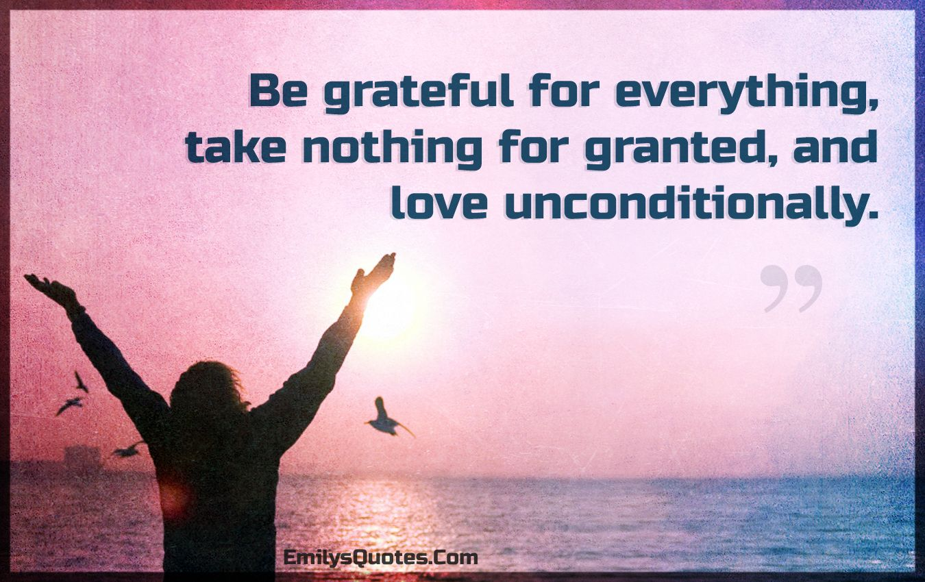 Be grateful for everything, take nothing for granted, and