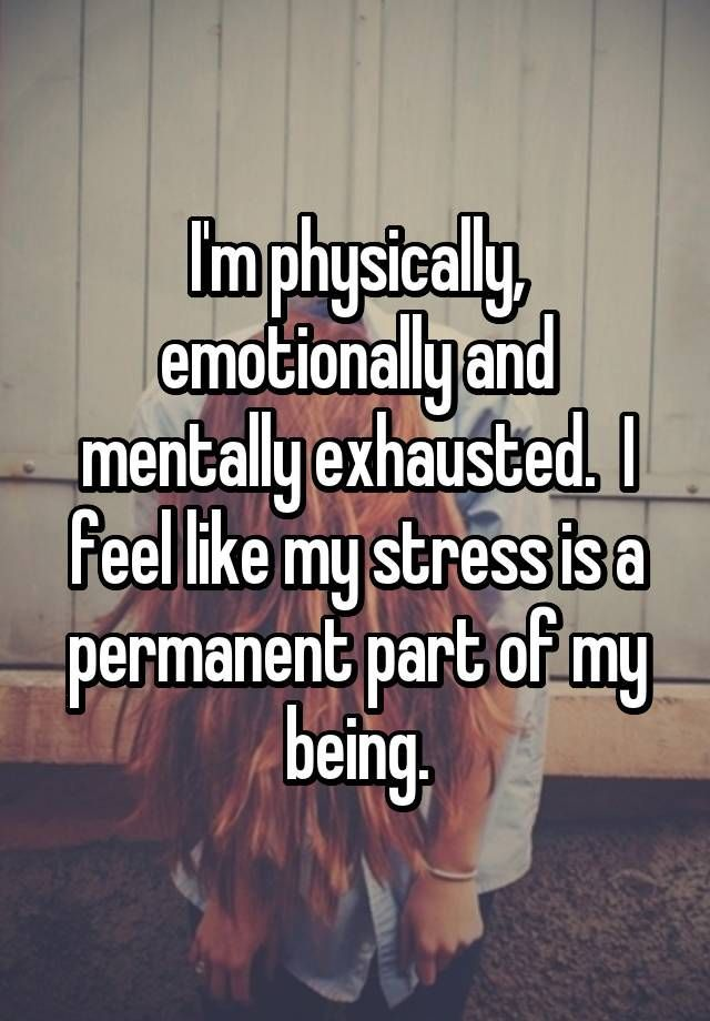 Sad Stress Quotes I'm physically, emotionally and mentally exhausted.  I feel like my stress is a permanent part of my being.