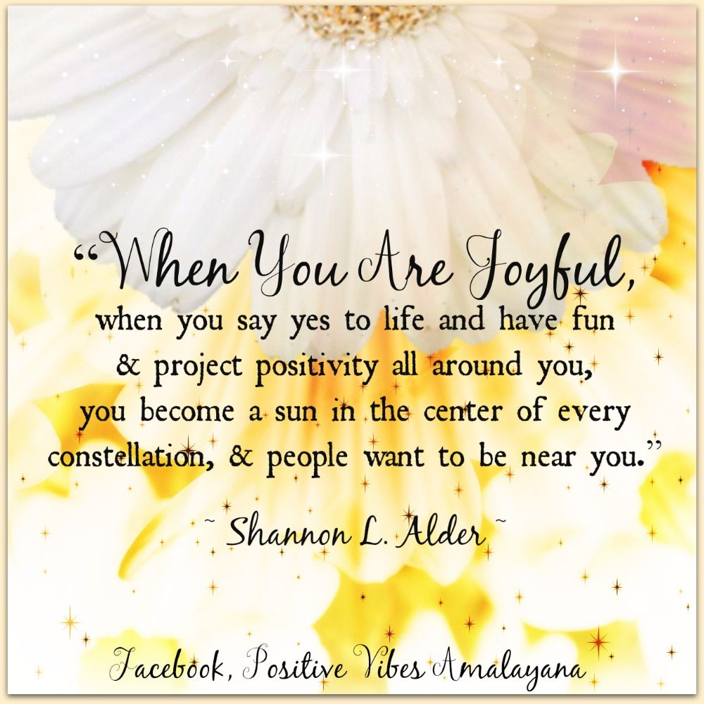 """When you are joyful, when you say yes to life and have fun and project positivity all around you, you become a sun in the centre of every constellation, and people want to be near you.""   ~ Shannon L. Alder ~  #PositiveVibes #Goodvibes #Joytrain #WUVIP"