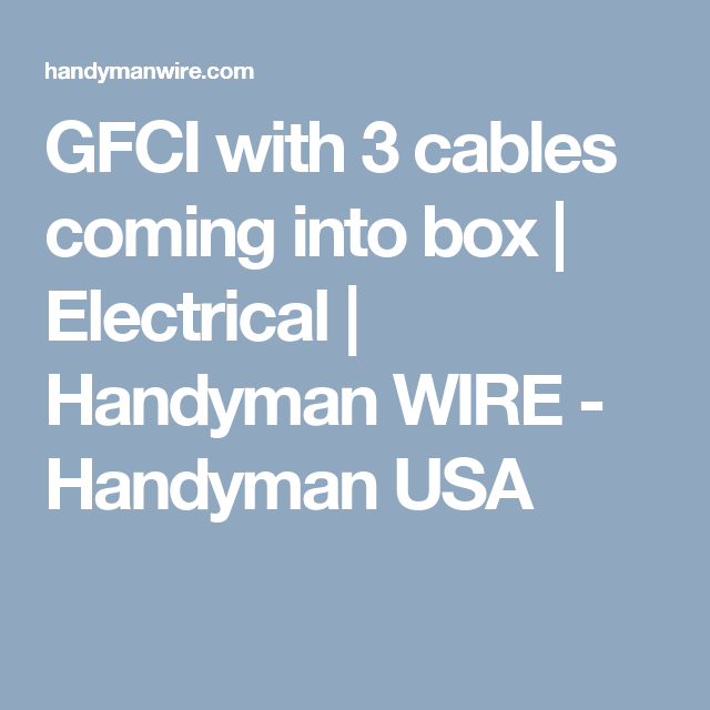 GFCI with 3 cables coming into box | Electrical | Handyman WIRE ...