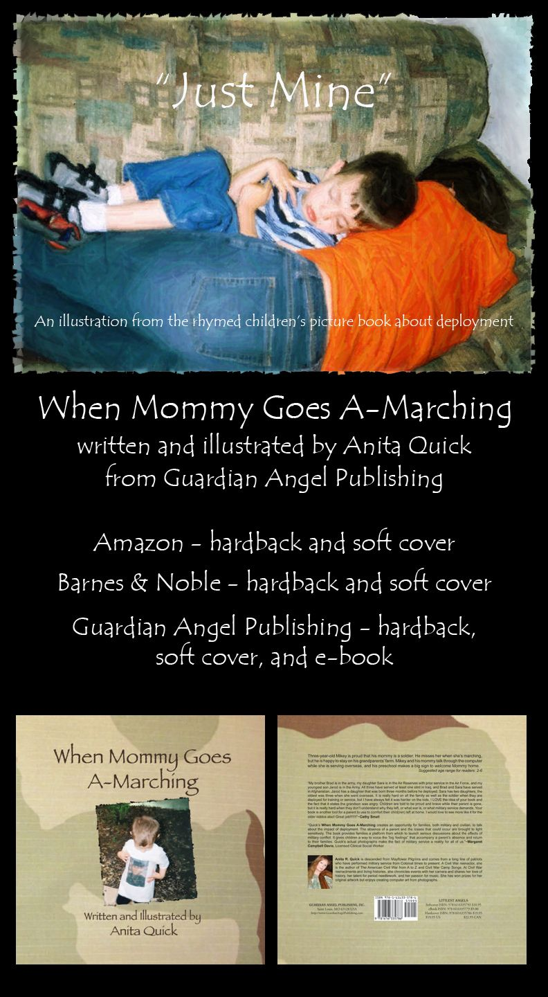 WHEN MOMMY GOES A-MARCHING by Anita Quick is a rhymed children's picture book about deployment, written for ages 3-6 years. Computer art illustrations are from photographs taken in Illinois and Iraq, when the author's niece was deployed and her three-year-old son stayed on his grandparents' farm. Written to serve as a doorway for discussion, WHEN MOMMY GOES A-MARCHING is being used in offices of psychologists who counsel military families.  Blurb: Three-year-old Mikey is proud that his…
