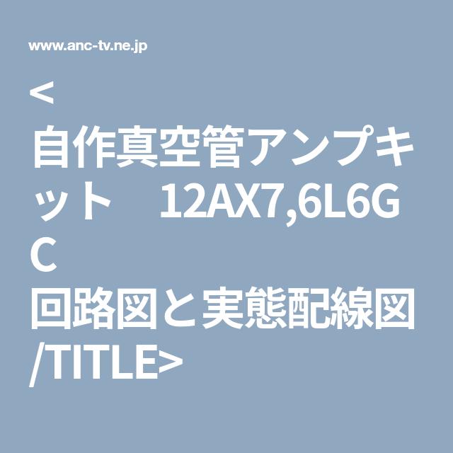 自作真空管アンプキット 12ax7 6l6gc 回路図と実態配線図 Title 真空管アンプ 回路図 アンプ