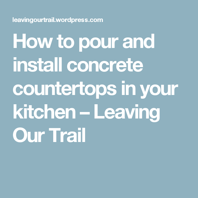 How to pour and install concrete countertops in your kitchen – Leaving Our Trail