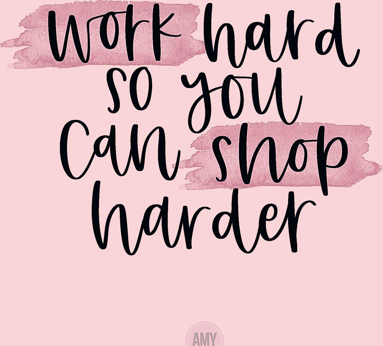 Work Hard So Yo Can Shop Harder
