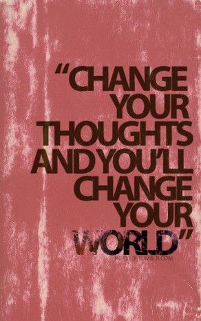 Change Your Thoughts. . .