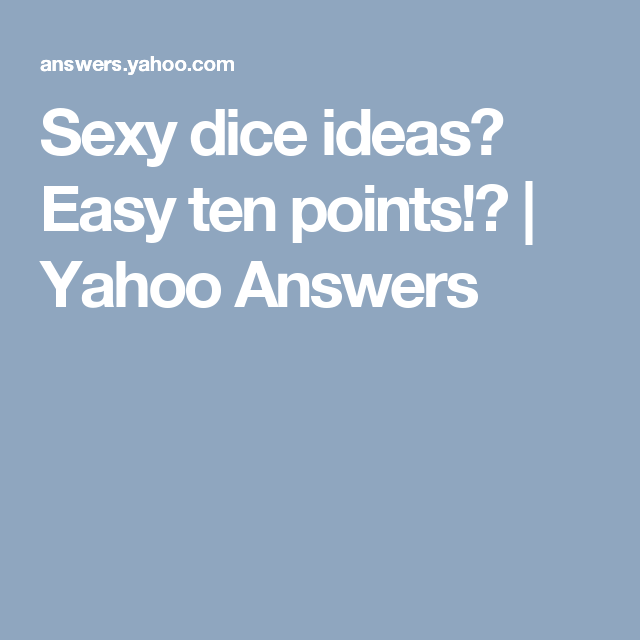 Sexy dice ideas? Easy ten points!? | Yahoo Answers | yard