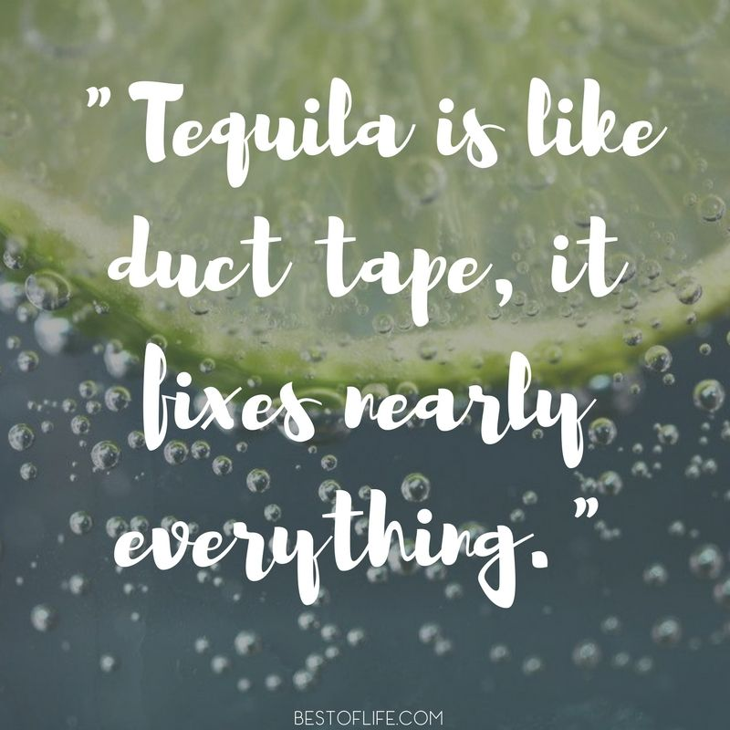 15 Hilarious Tequila Quotes You May Actually Remember Tequila Quotes Funny Tequila Quotes Drinking Quotes