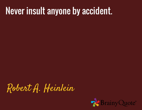 Never insult anyone by accident. / Robert A. Heinlein