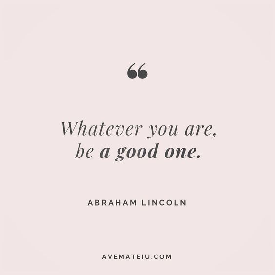 Whatever you are, be a good one. Abraham Lincoln Quote 8   Ave Mateiu