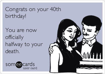 Funny Birthday Ecard Congrats On Your 40th Birthday You Are Now