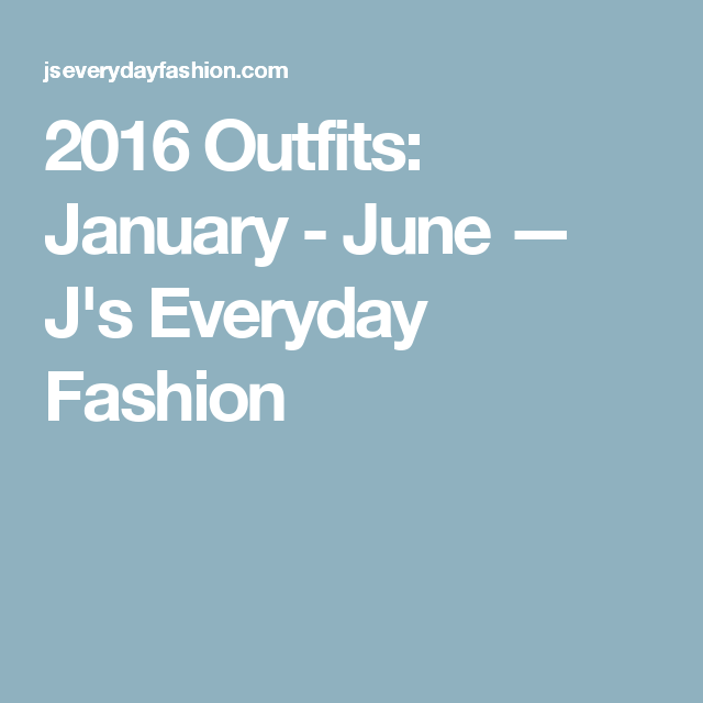 2016 Outfits: January - June — J's Everyday Fashion