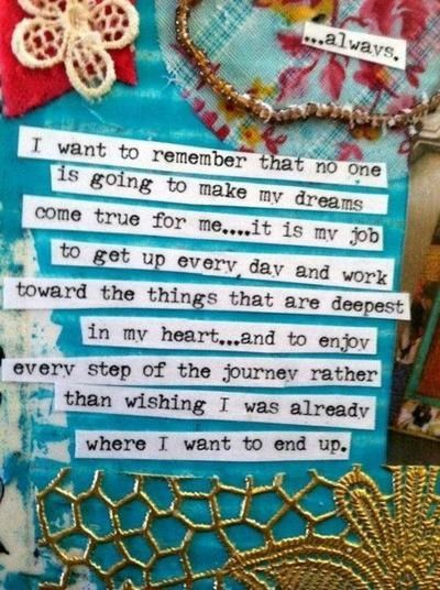 """""""I want to remember that no one is going to make my dreams come true for me... it is my job to get up every day and work toward the things that are deepest in my heart... and to enjoy every step of the journey rather than wishing I was already where I want to end up."""""""
