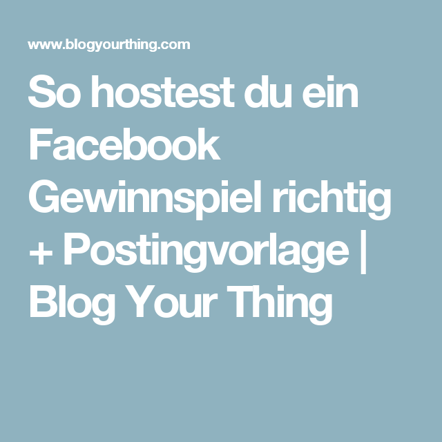 So Hostest Du Ein Facebook Gewinnspiel Richtig Postingvorlage Blog Your Thing Gewinnspiel Facebook Blog