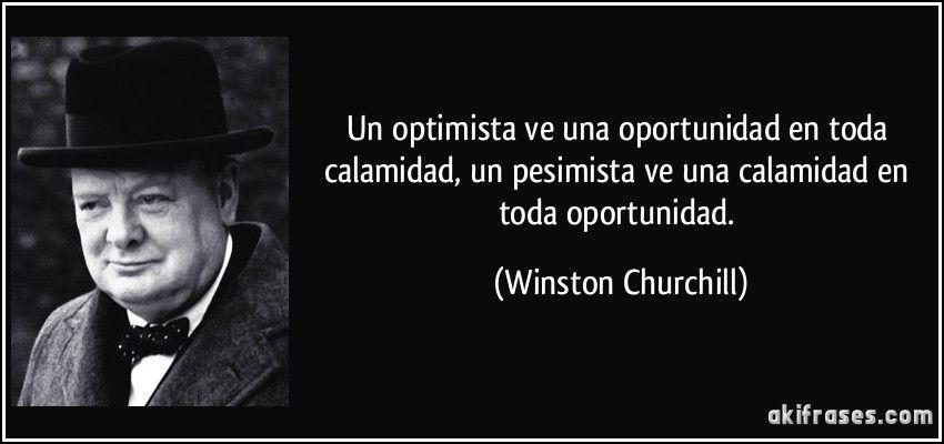 Un optimista ve una oportunidad en toda calamidad, un pesimista ve una calamidad en toda oportunidad. (Winston Churchill)