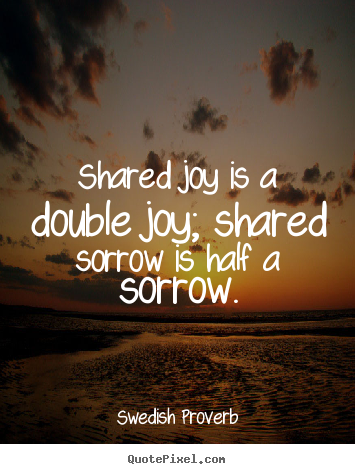 Swedish Proverb Picture Sayings Shared Joy Is A Double Joy Shared Sorrow Is Half A Sorrow Friendship Quotes Picture Quotes Life Proverbs Own Quotes