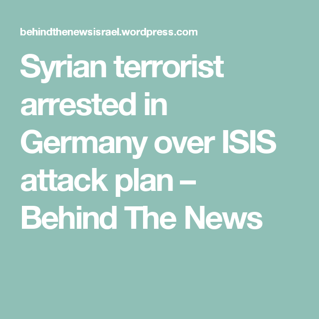 Syrian terrorist arrested in Germany over ISIS attack plan – Behind The News