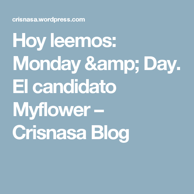 Hoy leemos: Monday & Day. El candidato Myflower – Crisnasa Blog