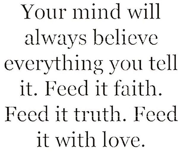 Your mind will believe anything you feed it