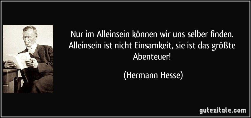 Nur Im Alleinsein Konnen Wir Uns Selber Finden Alleinsein Ist Nicht Einsamkeit Sie Ist Das Groste Abenteuer Hermann Hesse