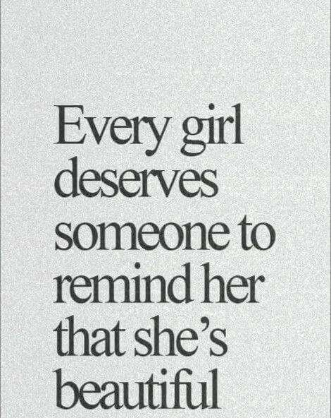 Every girl deserves someone to remind her that she's beautiful