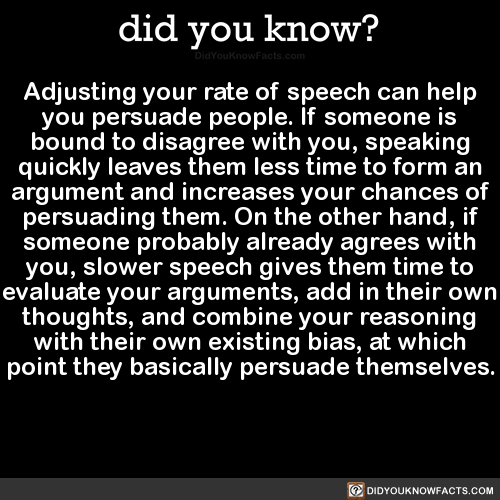 Adjusting your rate of speech can help you persuade people. If someone is bound to disagree with you, speaking quickly leaves them less time to form an argument and increases your chances of persuading them. On the other hand, if someone probably...