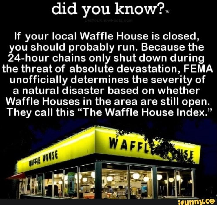 Did You Know If Your Local Waffle House Is Closed You Should Probably Run Because The 24 Hour Chains Only Shut Down During The Threat Of Absolute Devastati Waffle House Learn Something