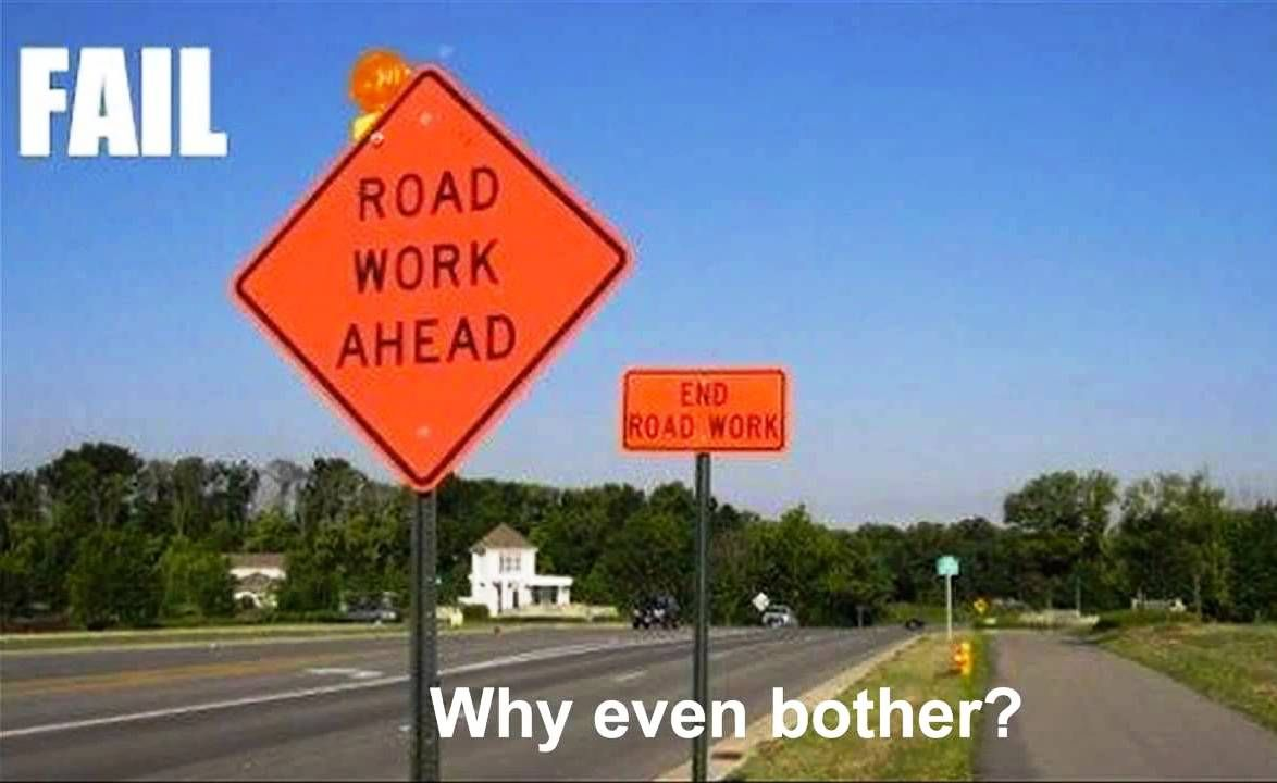 Fail Road Work Ahead End Road Work Why Even Bother Construction Fails Funny Road Signs Construction Humor
