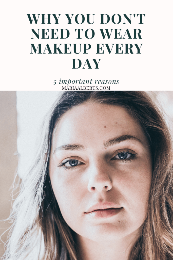 5 Reasons To Stop Wearing Makeup Every Day Maria Alberts