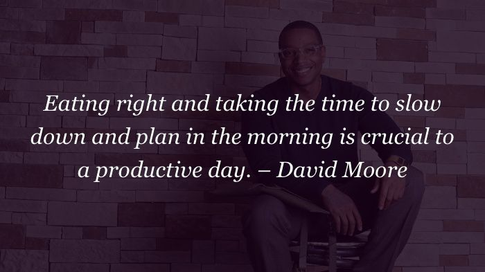 Eating right and taking the time to slow down and plan in the morning is crucial to a productive day. – David Moore #quote
