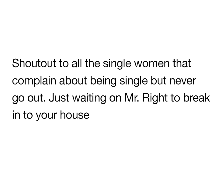 Shoutout To All The Single Women That Complain About Being Single But Never Go Out Single Forever Quotes Forever Quotes Baddie Quotes