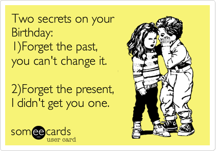 Two Secrets On Your Birthday 1 Forget The Past You Can T Change It 2 Forget The Present I Didn T Get You One Birthday Quotes Funny Happy Birthday Funny Birthday Humor