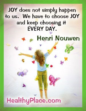 Joy does not simply happen to us. We have to choose joy and keep choosing it every day. #Joy #Happiness #HealthyPlace